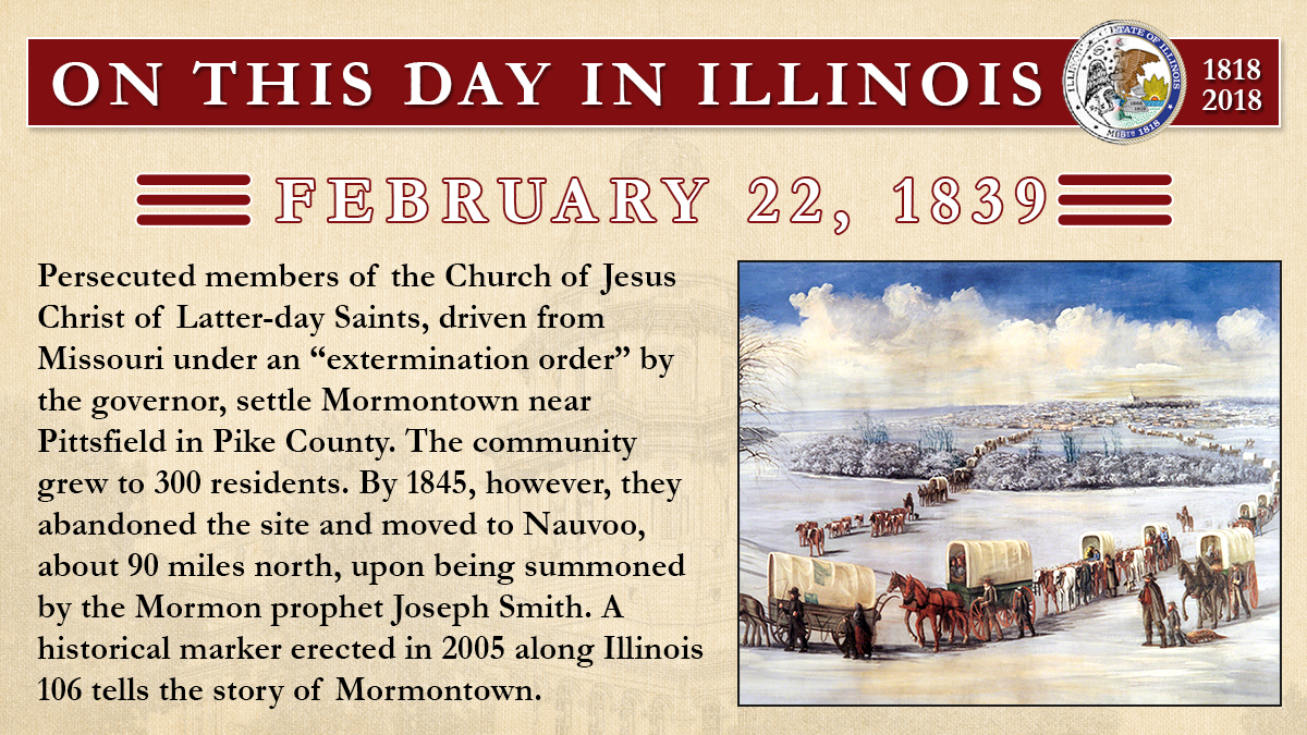 "Feb. 22, 1839: Persecuted members of the Church of Jesus Christ of Latter-day Saints, driven from Missouri under an ""extermination order"" by the governor, settle Mormontown near Pittsfield in Pike County"