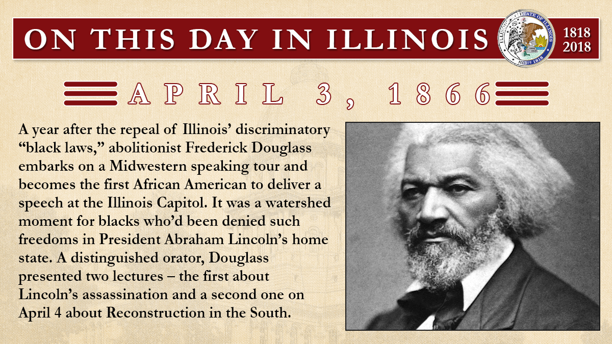 "April 3, 1866: A year after the repeal of Illinois' discriminatory ""black laws,"" abolitionist Frederick Douglass embarks on a Midwestern speaking tour and becomes the first African American to deliver a speech at the Illinois Capitol"