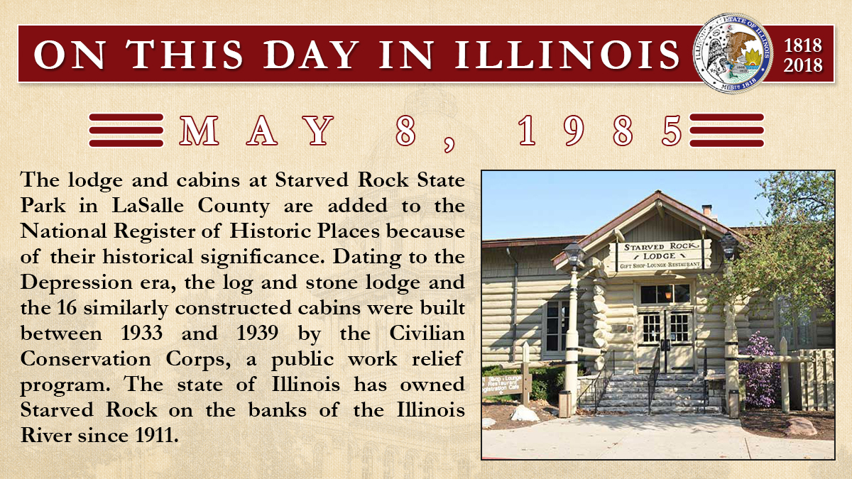 May 8, 1985: The lodge and cabins at Starved Rock State Park in LaSalle County are added to the National Register of Historic Places
